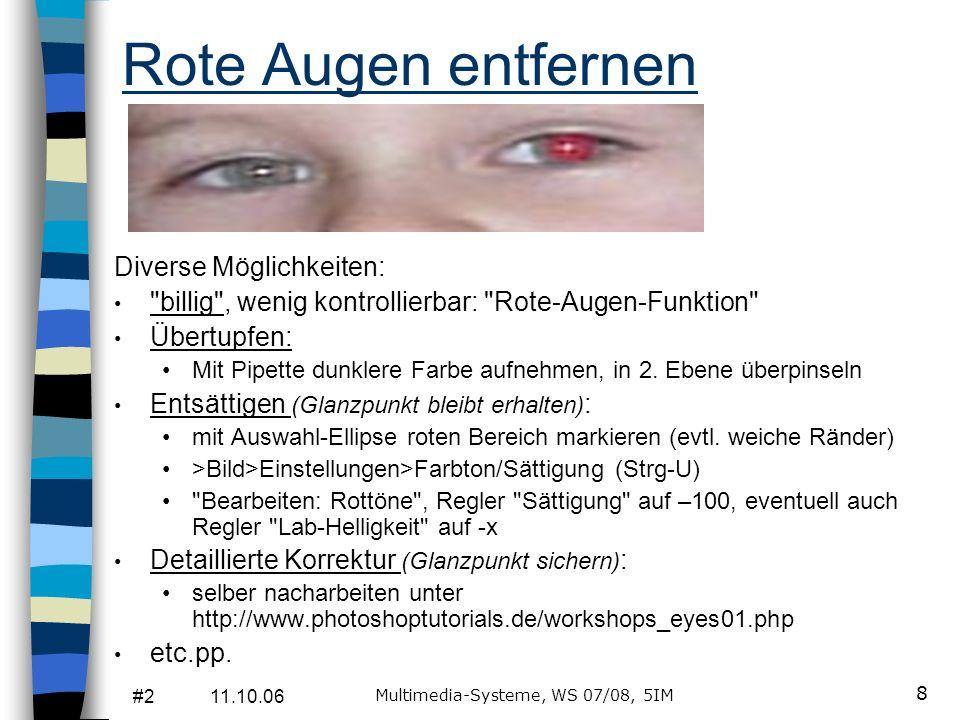 #2 11.10.06 Multimedia-Systeme, WS 07/08, 5IM 8 Rote Augen entfernen Diverse Möglichkeiten: billig , wenig kontrollierbar: Rote-Augen-Funktion Übertupfen: Mit Pipette dunklere Farbe aufnehmen, in 2.