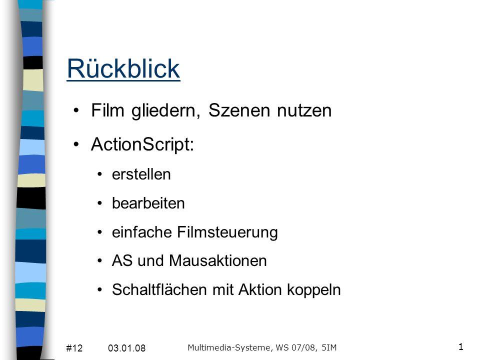 #12 03.01.08 Multimedia-Systeme, WS 07/08, 5IM 1 Rückblick Film gliedern, Szenen nutzen ActionScript: erstellen bearbeiten einfache Filmsteuerung AS und Mausaktionen Schaltflächen mit Aktion koppeln