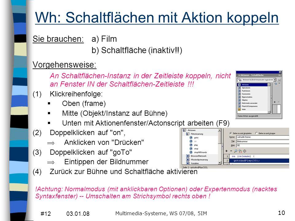 #12 03.01.08 Multimedia-Systeme, WS 07/08, 5IM 10 Wh: Schaltflächen mit Aktion koppeln Sie brauchen: a) Film b) Schaltfläche (inaktiv!!) Vorgehensweis