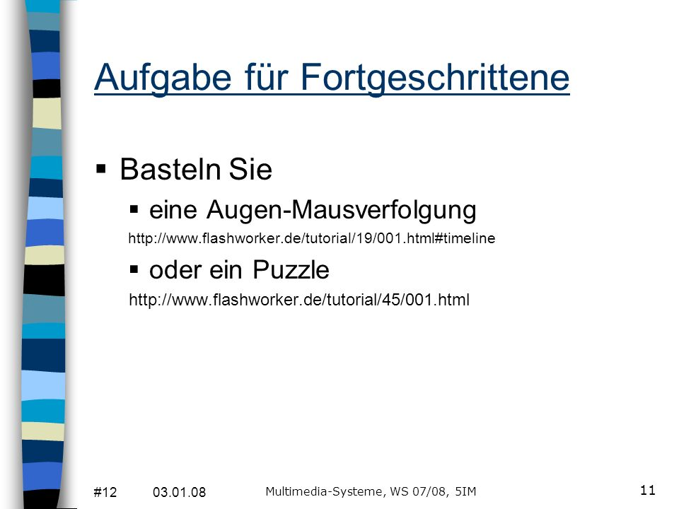 #12 03.01.08 Multimedia-Systeme, WS 07/08, 5IM 11 Aufgabe für Fortgeschrittene Basteln Sie eine Augen-Mausverfolgung http://www.flashworker.de/tutorial/19/001.html#timeline oder ein Puzzle http://www.flashworker.de/tutorial/45/001.html