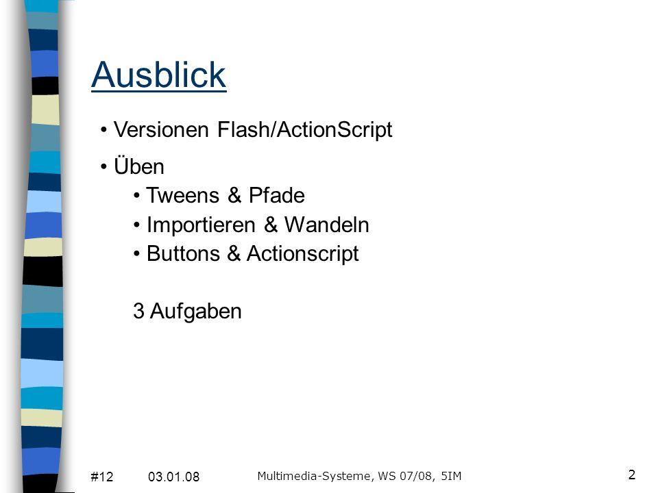 #12 03.01.08 Multimedia-Systeme, WS 07/08, 5IM 3 Version Flash/ActionScript Die neueste/aktuelle Flash-Version ist Flash CS3 (mit ActionScript 3.0) Die Schulversion der FH, mit der Sie bisher geübt haben, ist Flash8 (mit ActionScript 2.0) Sie dürfen die Hausarbeit mit in beiden Versionen abgeben, eine 30-Tage- Testversion von Flash8 werde ich rechtzeitig bereitstellen