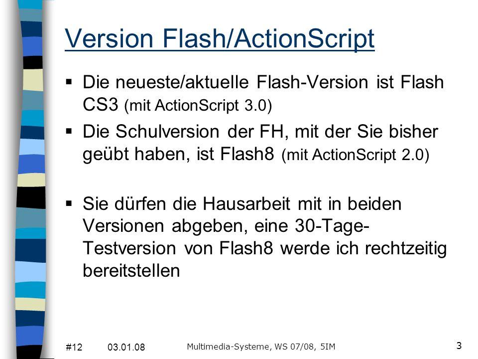#12 03.01.08 Multimedia-Systeme, WS 07/08, 5IM 3 Version Flash/ActionScript Die neueste/aktuelle Flash-Version ist Flash CS3 (mit ActionScript 3.0) Di