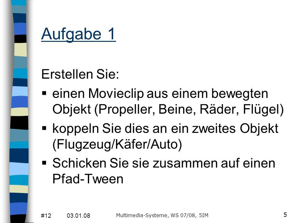 #12 03.01.08 Multimedia-Systeme, WS 07/08, 5IM 5 Aufgabe 1 Erstellen Sie: einen Movieclip aus einem bewegten Objekt (Propeller, Beine, Räder, Flügel)