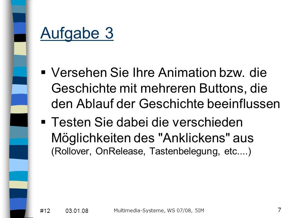 #12 03.01.08 Multimedia-Systeme, WS 07/08, 5IM 8 Wh: ActionScript Aktionen lassen sich koppeln an: Schlüsselbilder Schaltflächen Movieclips Tastendruck ActionScript besteht aus: Einzelanweisungen Anweisungsblöcken Kommentaren