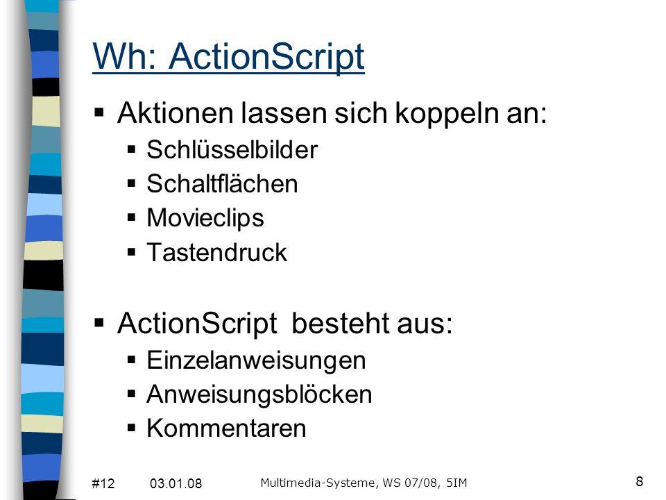 #12 03.01.08 Multimedia-Systeme, WS 07/08, 5IM 8 Wh: ActionScript Aktionen lassen sich koppeln an: Schlüsselbilder Schaltflächen Movieclips Tastendruc