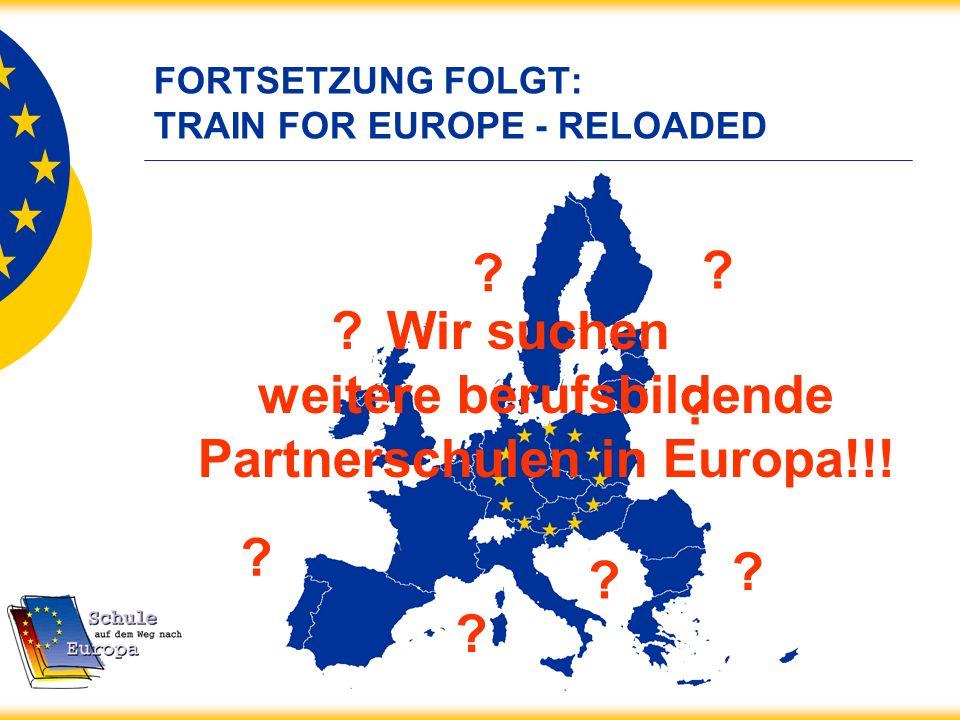 FORTSETZUNG FOLGT: TRAIN FOR EUROPE - RELOADED Wir suchen weitere berufsbildende Partnerschulen in Europa!!! ? ? ? ? ? ? ? ?