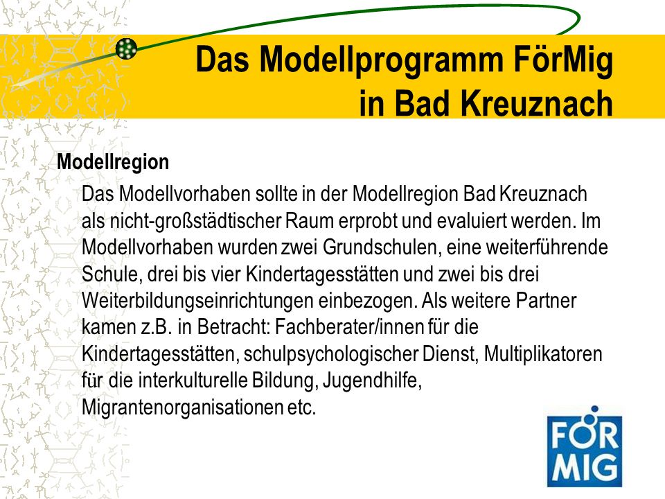 Das Modellprogramm FörMig in Bad Kreuznach Das Modellvorhaben zielte also auf die Vernetzung bestehender Sprachfördermaßnahmen (auch muttersprachlicher) der unterschiedlichen Institutionen sowie auf die Kooperation der beteiligten Personen sowie der Qualifizierung des pädagogischen Personals und der Eltern von Kindern mit Migrationshintergrund.