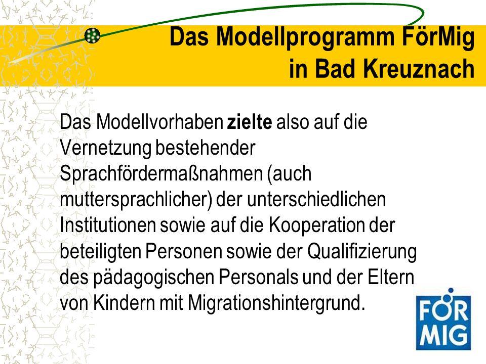 Das Modellprogramm FörMig in Bad Kreuznach Das Modellvorhaben zielte also auf die Vernetzung bestehender Sprachfördermaßnahmen (auch muttersprachliche