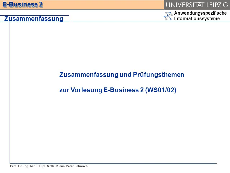 Anwendungsspezifische Informationssysteme Prof. Dr. Ing. habil. Dipl. Math. Klaus Peter Fähnrich E-Business 2 Zusammenfassung Zusammenfassung und Prüf