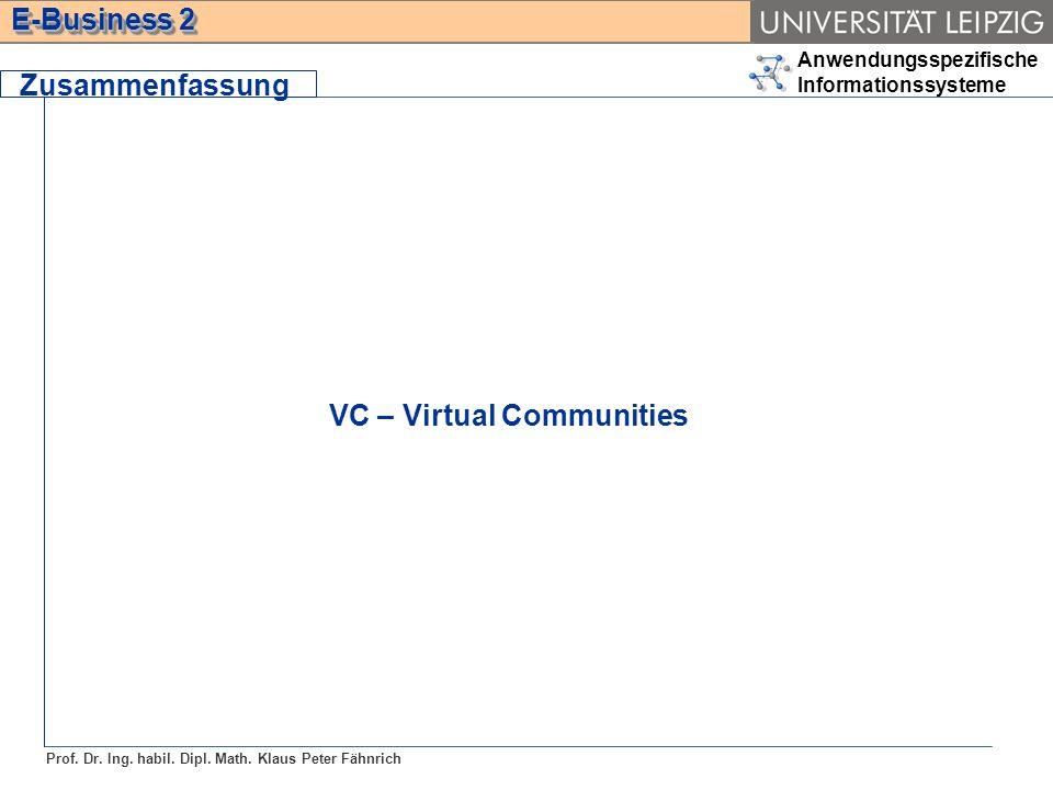 Anwendungsspezifische Informationssysteme Prof. Dr. Ing. habil. Dipl. Math. Klaus Peter Fähnrich E-Business 2 Zusammenfassung VC – Virtual Communities