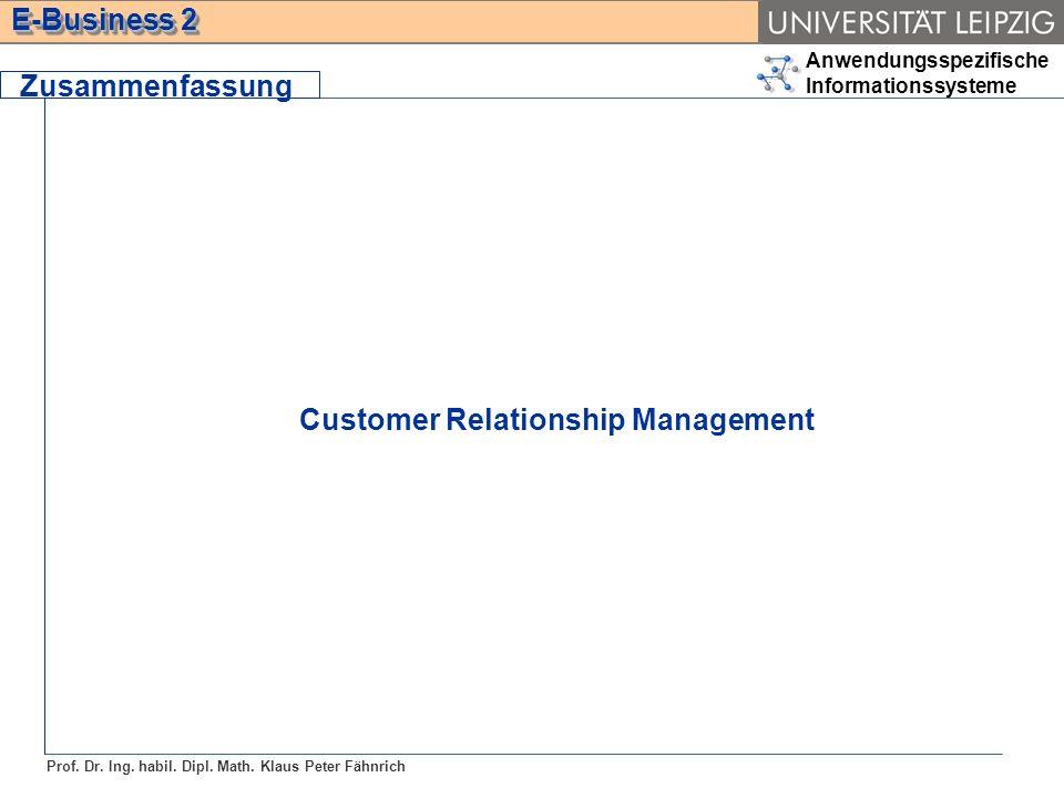 Anwendungsspezifische Informationssysteme Prof. Dr. Ing. habil. Dipl. Math. Klaus Peter Fähnrich E-Business 2 Zusammenfassung Customer Relationship Ma