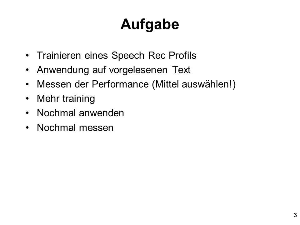 3 Aufgabe Trainieren eines Speech Rec Profils Anwendung auf vorgelesenen Text Messen der Performance (Mittel auswählen!) Mehr training Nochmal anwenden Nochmal messen