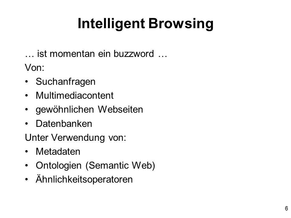 6 Intelligent Browsing … ist momentan ein buzzword … Von: Suchanfragen Multimediacontent gewöhnlichen Webseiten Datenbanken Unter Verwendung von: Metadaten Ontologien (Semantic Web) Ähnlichkeitsoperatoren