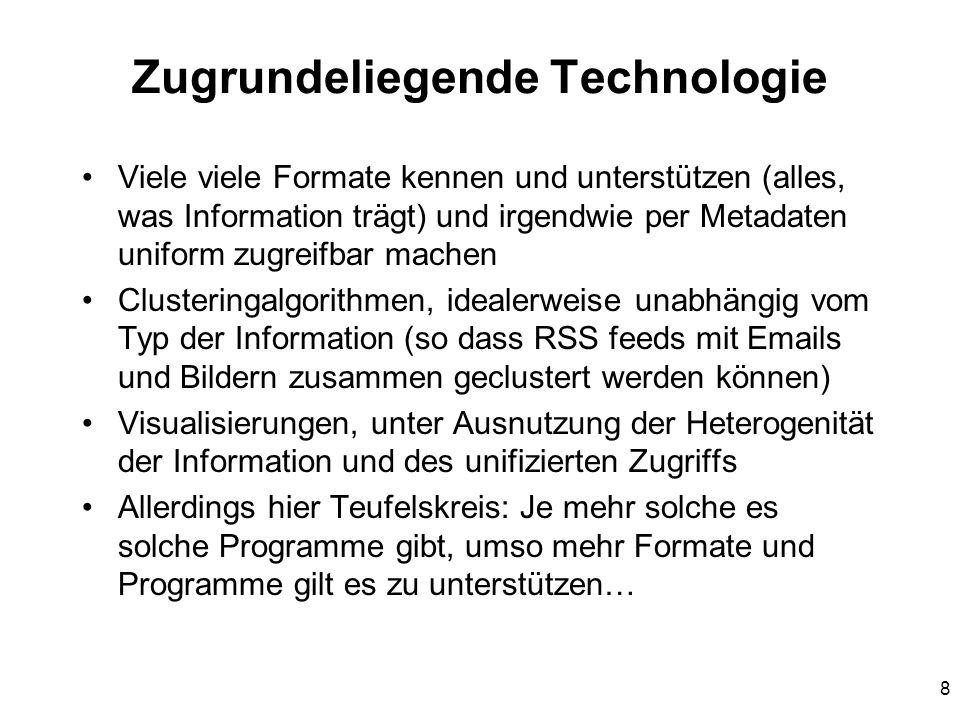 8 Zugrundeliegende Technologie Viele viele Formate kennen und unterstützen (alles, was Information trägt) und irgendwie per Metadaten uniform zugreifbar machen Clusteringalgorithmen, idealerweise unabhängig vom Typ der Information (so dass RSS feeds mit Emails und Bildern zusammen geclustert werden können) Visualisierungen, unter Ausnutzung der Heterogenität der Information und des unifizierten Zugriffs Allerdings hier Teufelskreis: Je mehr solche es solche Programme gibt, umso mehr Formate und Programme gilt es zu unterstützen…
