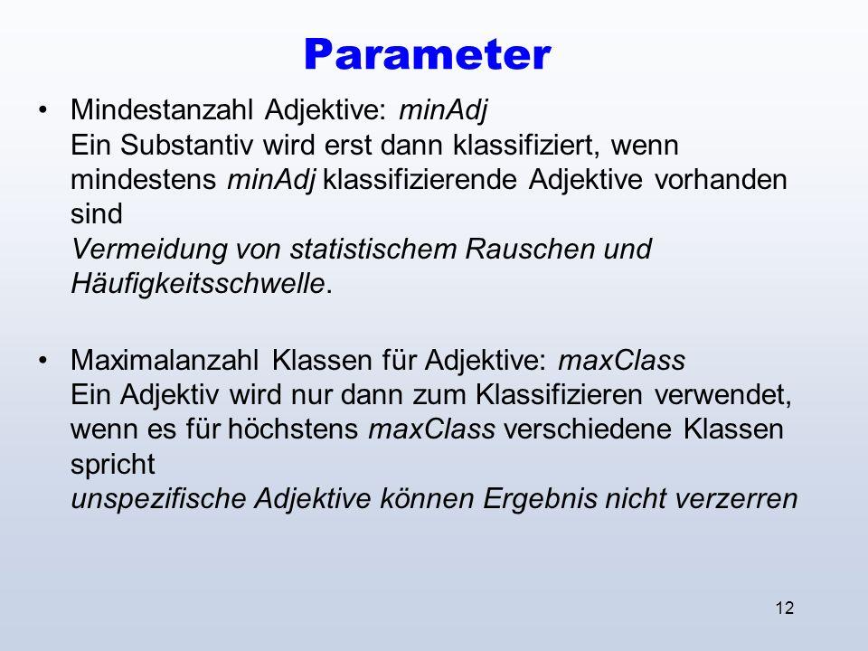 12 Parameter Mindestanzahl Adjektive: minAdj Ein Substantiv wird erst dann klassifiziert, wenn mindestens minAdj klassifizierende Adjektive vorhanden sind Vermeidung von statistischem Rauschen und Häufigkeitsschwelle.
