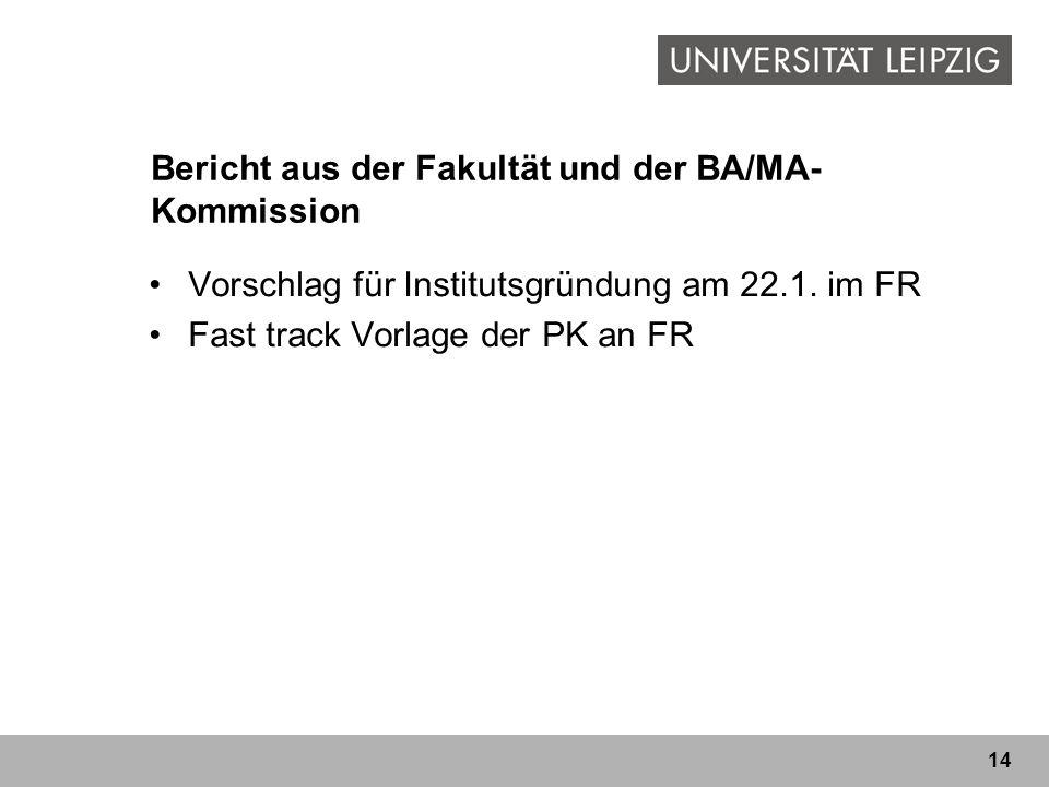 14 Bericht aus der Fakultät und der BA/MA- Kommission Vorschlag für Institutsgründung am 22.1. im FR Fast track Vorlage der PK an FR