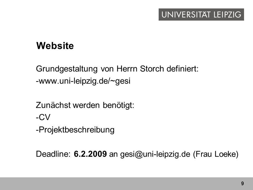 9 Website Grundgestaltung von Herrn Storch definiert: -www.uni-leipzig.de/~gesi Zunächst werden benötigt: -CV -Projektbeschreibung Deadline: 6.2.2009