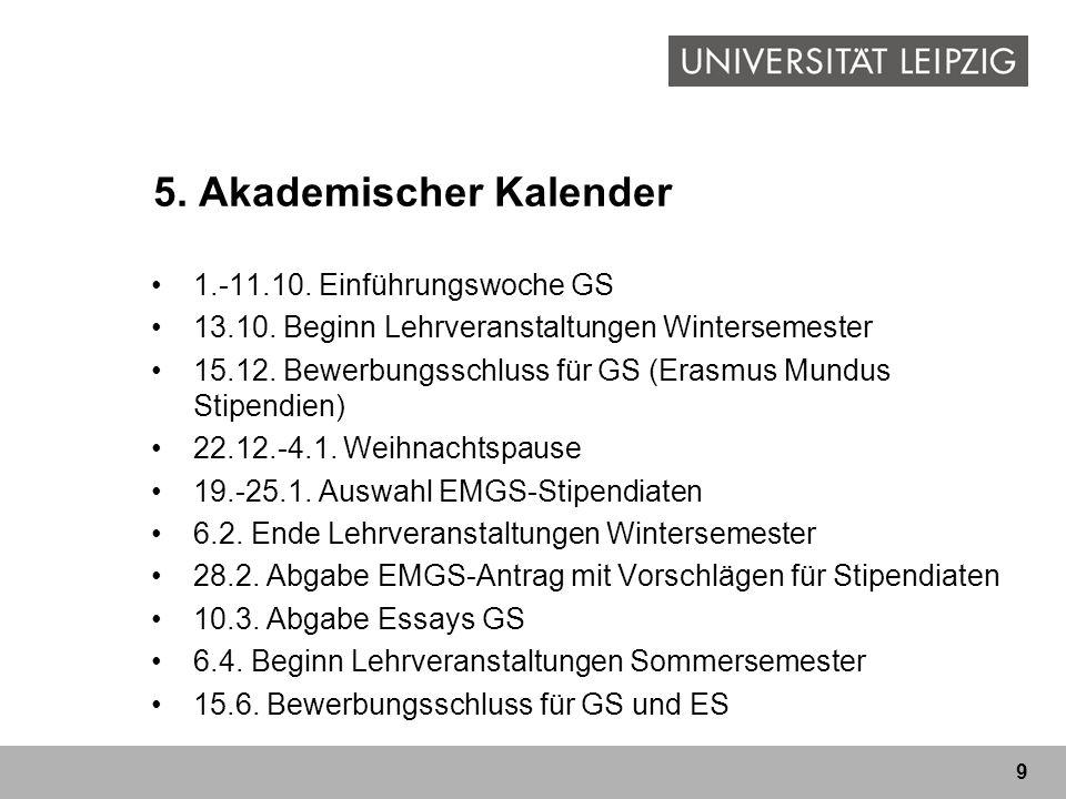 9 5. Akademischer Kalender 1.-11.10. Einführungswoche GS 13.10. Beginn Lehrveranstaltungen Wintersemester 15.12. Bewerbungsschluss für GS (Erasmus Mun