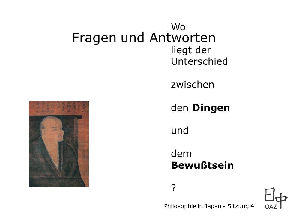 Philosophie in Japan - Sitzung 4 Wo liegt der Unterschied zwischen den Dingen und dem Bewußtsein ? Fragen und Antworten