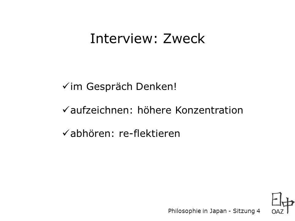 Philosophie in Japan - Sitzung 4 Interview: Zweck im Gespräch Denken! aufzeichnen: höhere Konzentration abhören: re-flektieren