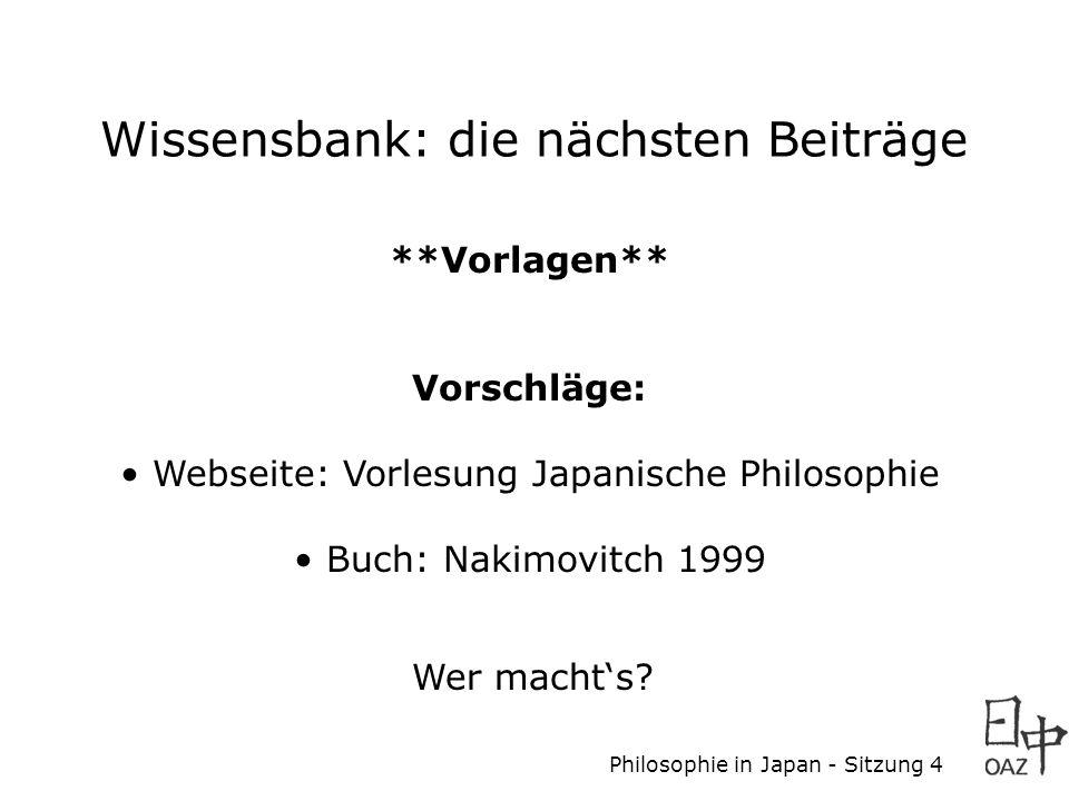 Philosophie in Japan - Sitzung 4 Wissensbank: die nächsten Beiträge **Vorlagen** Vorschläge: Webseite: Vorlesung Japanische Philosophie Buch: Nakimovitch 1999 Wer machts
