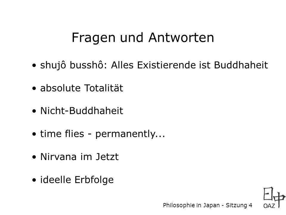 Philosophie in Japan - Sitzung 4 Fragen und Antworten shujô busshô: Alles Existierende ist Buddhaheit absolute Totalität Nicht-Buddhaheit time flies - permanently...