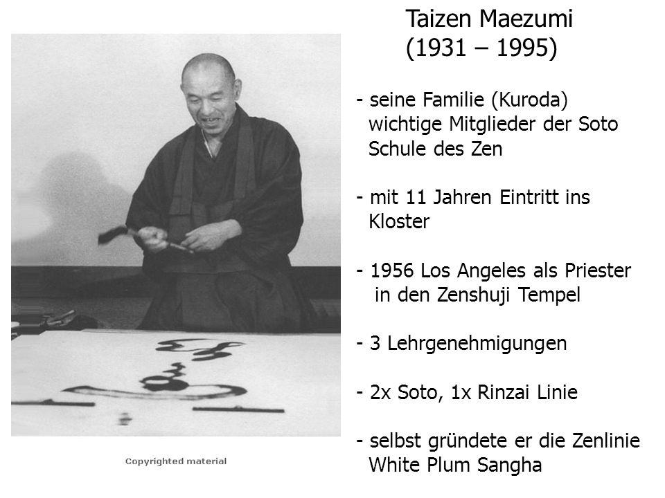 Taizen Maezumi (1931 – 1995) - seine Familie (Kuroda) wichtige Mitglieder der Soto Schule des Zen - mit 11 Jahren Eintritt ins Kloster - 1956 Los Angeles als Priester in den Zenshuji Tempel - 3 Lehrgenehmigungen - 2x Soto, 1x Rinzai Linie - selbst gründete er die Zenlinie White Plum Sangha