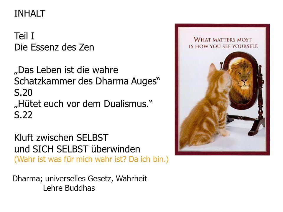 INHALT Teil I Die Essenz des Zen Das Leben ist die wahre Schatzkammer des Dharma Auges S.20 Hütet euch vor dem Dualismus.