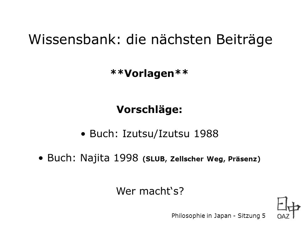 Philosophie in Japan - Sitzung 5 Wissensbank: die nächsten Beiträge **Vorlagen** Vorschläge: Buch: Izutsu/Izutsu 1988 Buch: Najita 1998 (SLUB, Zellsch