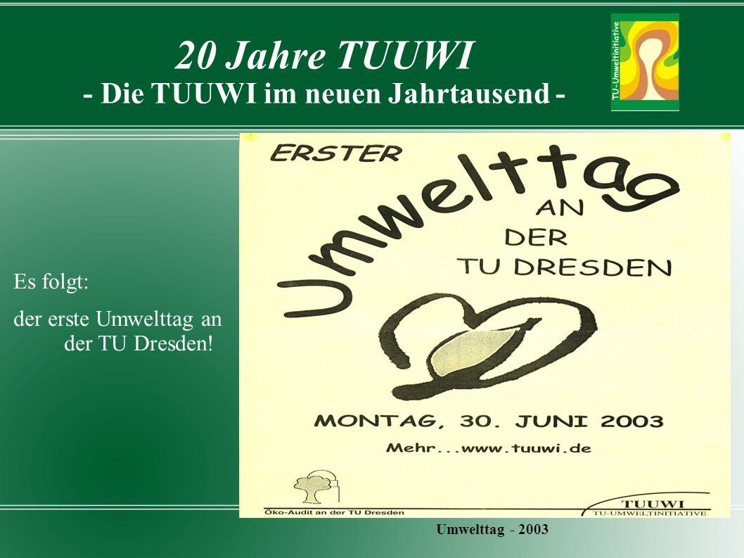 20 Jahre TUUWI - Die TUUWI im neuen Jahrtausend - Umwelttag - 2003 Es folgt: der erste Umwelttag an der TU Dresden!