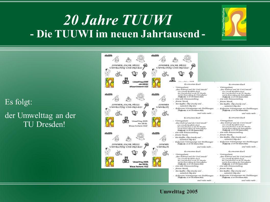 20 Jahre TUUWI - Die TUUWI im neuen Jahrtausend - Umwelttag 2005 Es folgt: der Umwelttag an der TU Dresden!