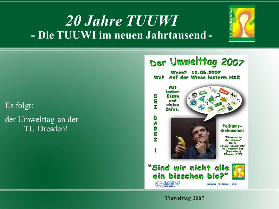 20 Jahre TUUWI - Die TUUWI im neuen Jahrtausend - Umwelttag 2007 Es folgt: der Umwelttag an der TU Dresden!