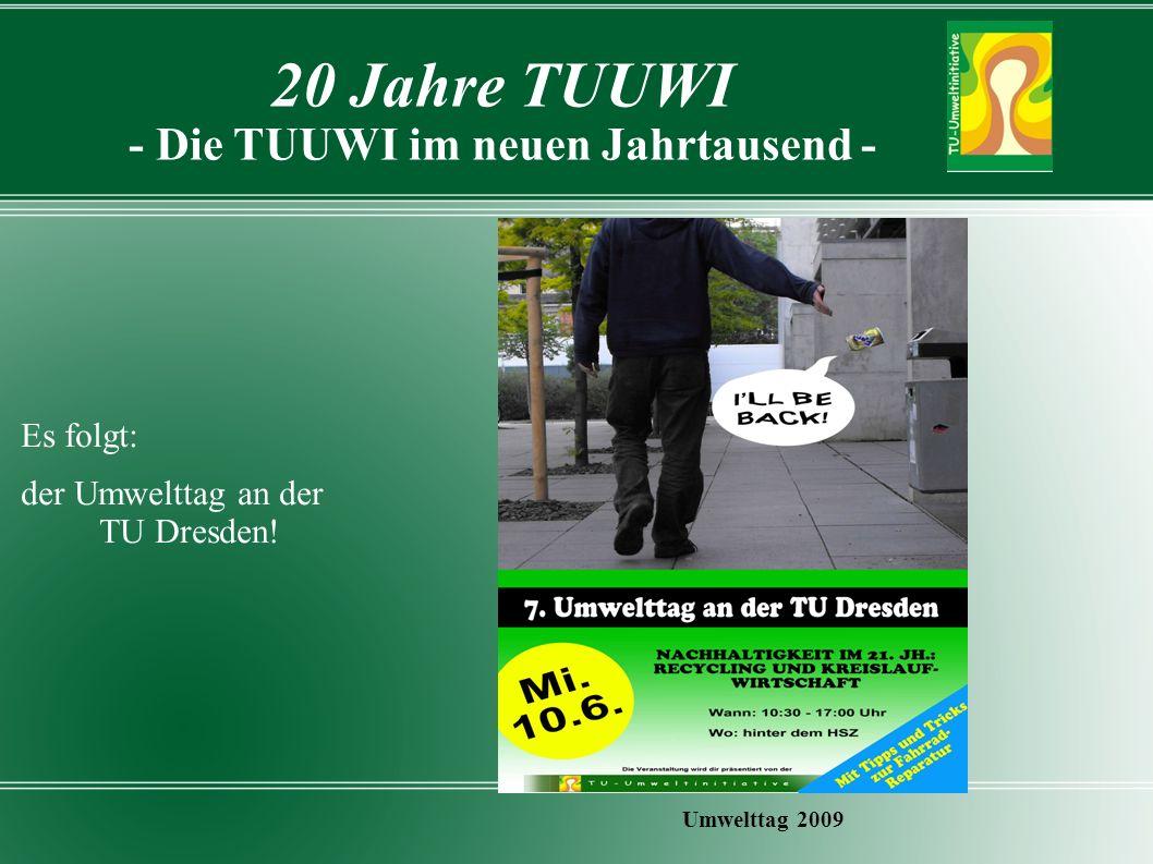 20 Jahre TUUWI - Die TUUWI im neuen Jahrtausend - Umwelttag 2009 Es folgt: der Umwelttag an der TU Dresden!