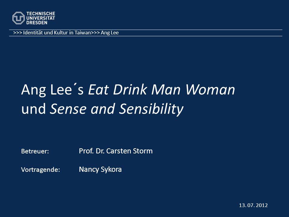 >>> Identität und Kultur in Taiwan>>> Ang Lee Ang Lee´s Eat Drink Man Woman und Sense and Sensibility Betreuer: Prof. Dr. Carsten Storm Vortragende: N