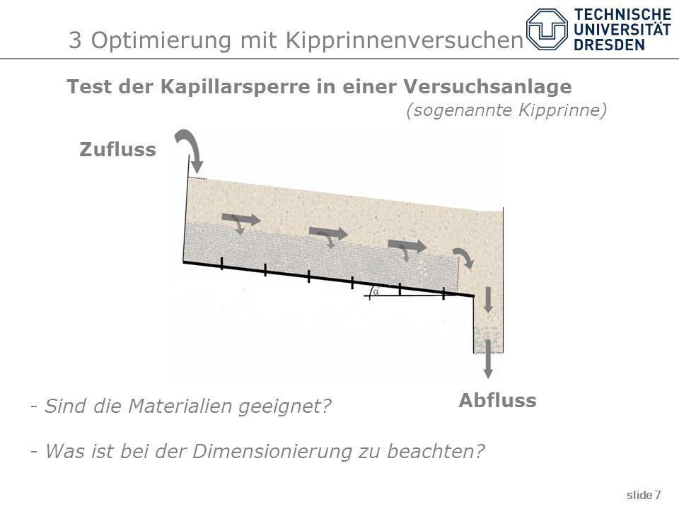 3 Optimierung mit Kipprinnenversuchen slide 7 Test der Kapillarsperre in einer Versuchsanlage (sogenannte Kipprinne) Zufluss Abfluss - Sind die Materi
