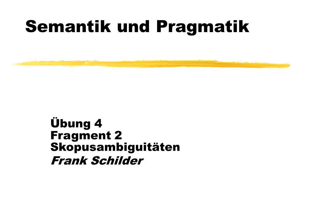 Semantik und Pragmatik Übung 4 Fragment 2 Skopusambiguitäten Frank Schilder
