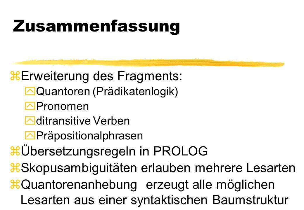 Zusammenfassung zErweiterung des Fragments: yQuantoren (Prädikatenlogik) yPronomen yditransitive Verben yPräpositionalphrasen zÜbersetzungsregeln in P