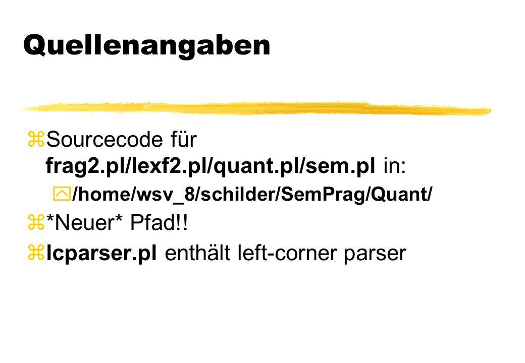 Quellenangaben Sourcecode für frag2.pl/lexf2.pl/quant.pl/sem.pl in: /home/wsv_8/schilder/SemPrag/Quant/ z*Neuer* Pfad!! lcparser.pl enthält left-corne