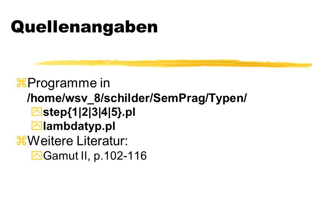 Quellenangaben Programme in /home/wsv_8/schilder/SemPrag/Typen/ step{1|2|3|4|5}.pl lambdatyp.pl zWeitere Literatur: yGamut II, p.102-116