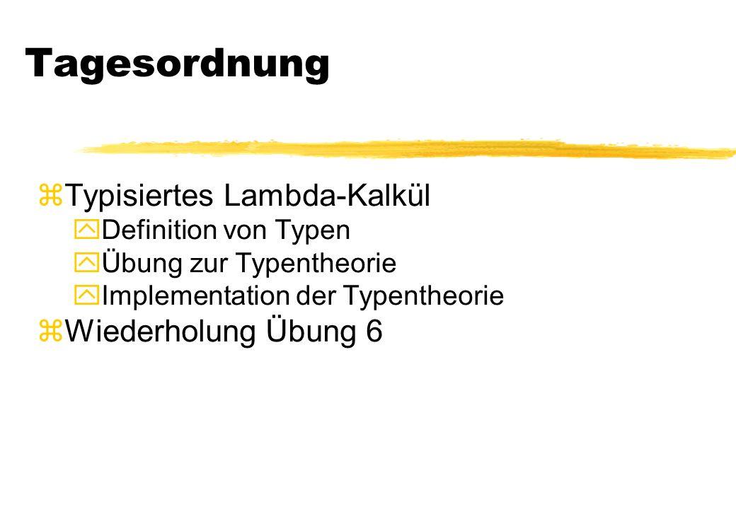 Tagesordnung zTypisiertes Lambda-Kalkül yDefinition von Typen yÜbung zur Typentheorie yImplementation der Typentheorie zWiederholung Übung 6