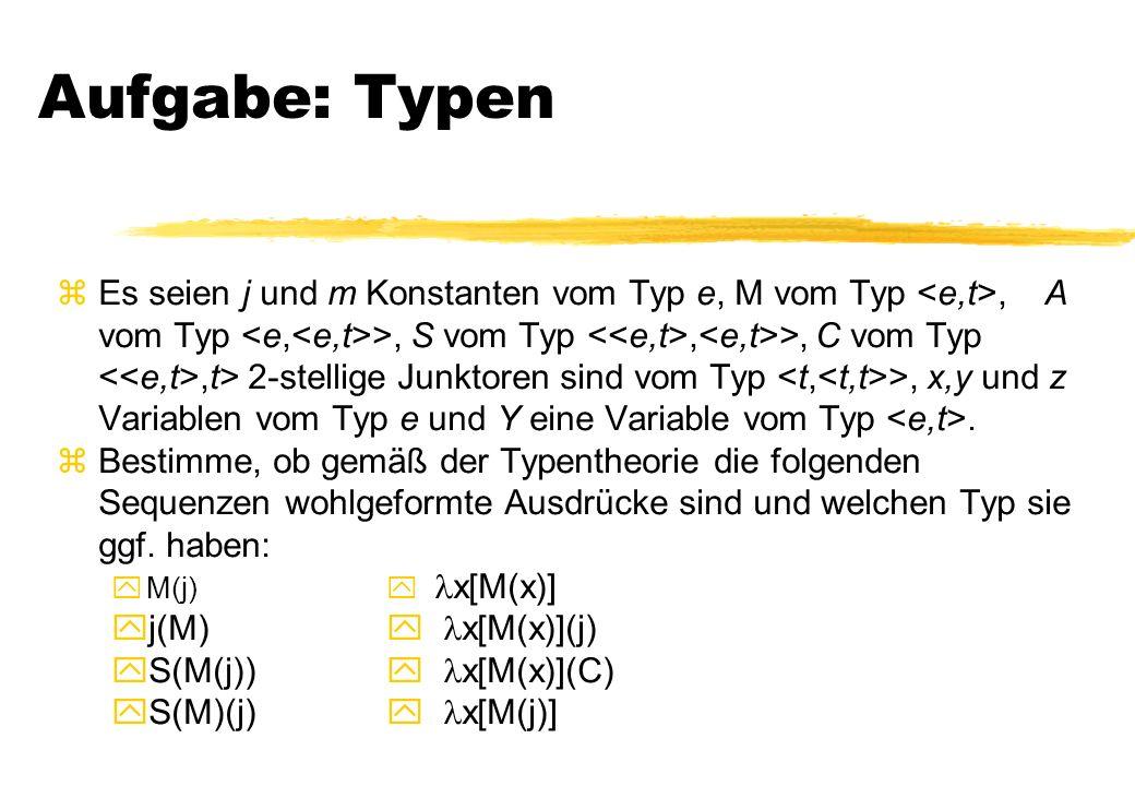 Aufgabe: Typen zEs seien j und m Konstanten vom Typ e, M vom Typ, A vom Typ >, S vom Typ, >, C vom Typ,t> 2-stellige Junktoren sind vom Typ >, x,y und z Variablen vom Typ e und Y eine Variable vom Typ.