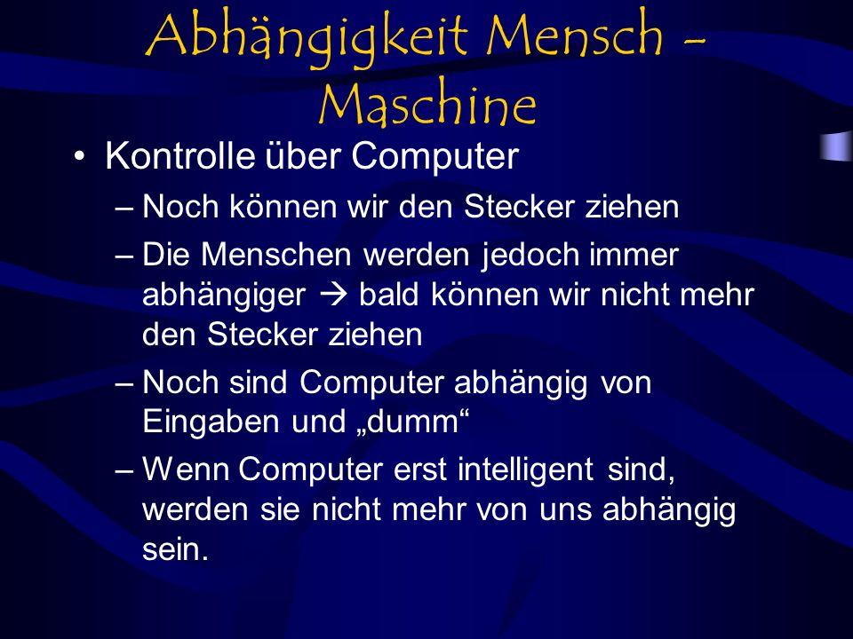 Abhängigkeit Mensch - Maschine Kontrolle über Computer –Noch können wir den Stecker ziehen –Die Menschen werden jedoch immer abhängiger bald können wir nicht mehr den Stecker ziehen –Noch sind Computer abhängig von Eingaben und dumm –Wenn Computer erst intelligent sind, werden sie nicht mehr von uns abhängig sein.
