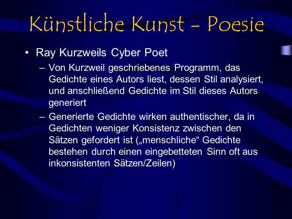 Künstliche Kunst - Poesie Ray Kurzweils Cyber Poet –Von Kurzweil geschriebenes Programm, das Gedichte eines Autors liest, dessen Stil analysiert, und anschließend Gedichte im Stil dieses Autors generiert –Generierte Gedichte wirken authentischer, da in Gedichten weniger Konsistenz zwischen den Sätzen gefordert ist (menschliche Gedichte bestehen durch einen eingebetteten Sinn oft aus inkonsistenten Sätzen/Zeilen)