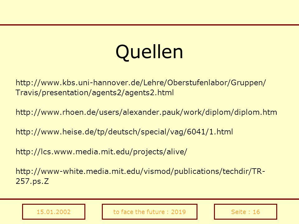 15.01.2002to face the future : 2019Seite : 16 Quellen http://www.kbs.uni-hannover.de/Lehre/Oberstufenlabor/Gruppen/ Travis/presentation/agents2/agents