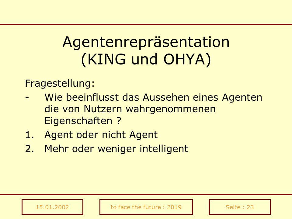 15.01.2002to face the future : 2019Seite : 23 Agentenrepräsentation (KING und OHYA) Fragestellung: -Wie beeinflusst das Aussehen eines Agenten die von