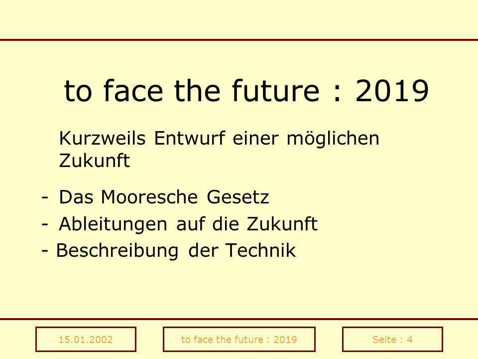 15.01.2002to face the future : 2019Seite : 4 to face the future : 2019 Kurzweils Entwurf einer möglichen Zukunft -Das Mooresche Gesetz -Ableitungen au