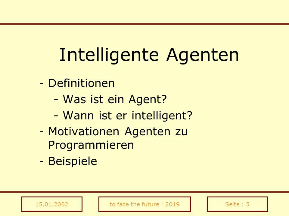 15.01.2002to face the future : 2019Seite : 16 Quellen http://www.kbs.uni-hannover.de/Lehre/Oberstufenlabor/Gruppen/ Travis/presentation/agents2/agents2.html http://www.rhoen.de/users/alexander.pauk/work/diplom/diplom.htm http://www.heise.de/tp/deutsch/special/vag/6041/1.html http://lcs.www.media.mit.edu/projects/alive/ http://www-white.media.mit.edu/vismod/publications/techdir/TR- 257.ps.Z