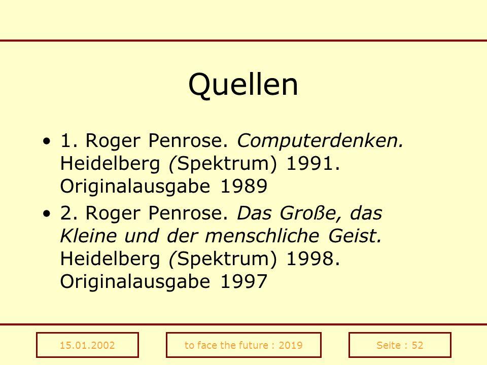 15.01.2002to face the future : 2019Seite : 52 Quellen 1. Roger Penrose. Computerdenken. Heidelberg (Spektrum) 1991. Originalausgabe 1989 2. Roger Penr