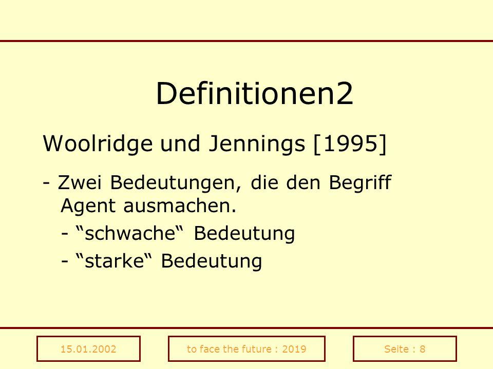 15.01.2002to face the future : 2019Seite : 9 Definitionen3 Die schwache Bedeutung - Autonomie (autonomy) - Sozialfähigkeit (social ability) - Reaktionsfähigkeit (reactivity) - Selbstständigkeit (proactiveness)