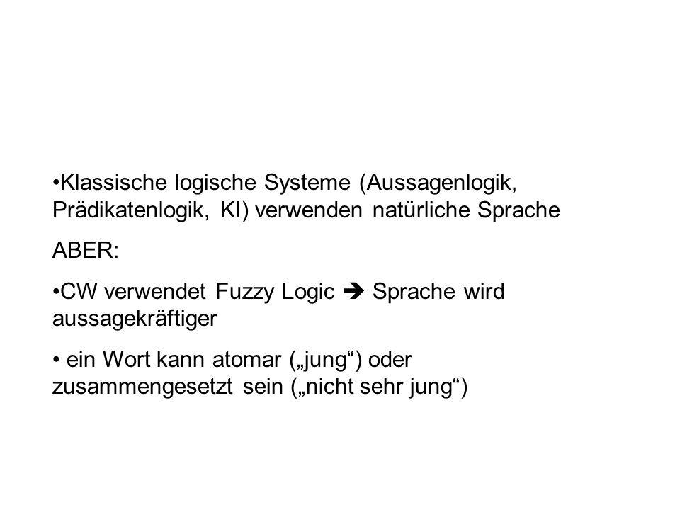 Klassische logische Systeme (Aussagenlogik, Prädikatenlogik, KI) verwenden natürliche Sprache ABER: CW verwendet Fuzzy Logic Sprache wird aussagekräftiger ein Wort kann atomar (jung) oder zusammengesetzt sein (nicht sehr jung)